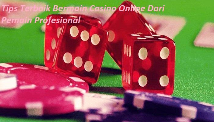 Tips Terbaik Bermain Casino Online Dari Pemain Profesional
