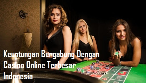 Keuntungan Bergabung Dengan Casino Online Terbesar Indonesia